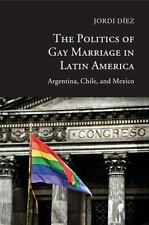 The Politics of Gay Marriage in Latin America : Argentina, Chile, and Mexico...