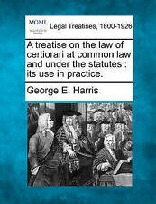 A treatise on the law of certiorari at common law and under the statutes: its us