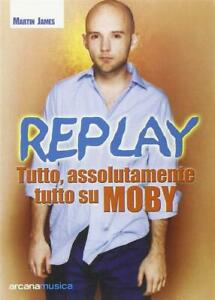 Replay. Tutto, Assolutamente Tutto Su Moby Martin James Arcana 2002
