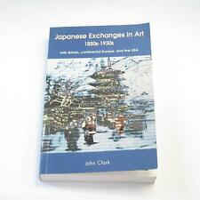 Japanese Exchanges in Art, 1850s to 1930s - John Clark - Power Publications 2002