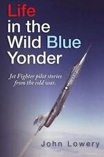 Life In The Wild Blue Yonder: Jet Fighter pilot stories from the Cold War  Lower