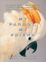 My Parrot, My Friend : An Owner's Guide to Parrot Behavior, Hardcover by Boan...