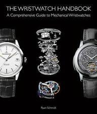 The Wristwatch Handbook Comprehensive Guide Mechanical Wris by Schmidt Ryan