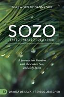 Sozo Saved Healed Delivered: A Journey Into Freedom with the Father, Son, and Ho