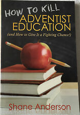 How to Kill Adventist Education Shane Anderson © 2009 Review & Herald PB 160 pg