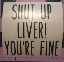 Shut Up Liver You're Fine Decal For Your Yeti Rambler Tumbler, RTIC