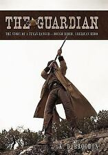 The Guardian : The Story of a Texas Ranger-Rough Rider, American Hero by K....