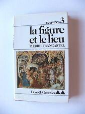 PIERRE FRANCASTEL : LA FIGURE ET LE LIEU / DENOËL-GONTHIER / RELIÉ / 1980