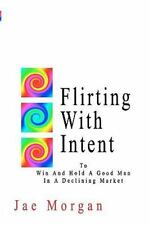 Flirting with Intent : To Win and Hold a Good Man in a Declining Market by...