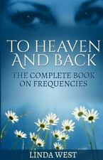 To Heaven and Back : The Complete Book on Frequencies by Linda West (2015,...