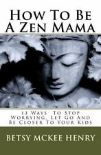 How To Be A Zen Mama: 13 Ways To Let Go, Stop Worrying and Be Closer to Your Kid