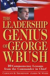 The Leadership Genius of George W. Bush : 10 Commonsense Lessons from the...