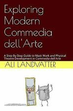 Exploring Modern Commedia Dell'Arte : A Step-By-Step Guide to Mask Work and...