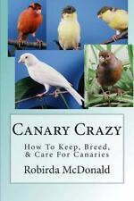 Canary Crazy : How to Keep, Breed, and Care for Canaries by Robirda McDonald...