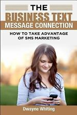 The Business Text Message Connection : How to Take Advantage of SMS Marketing...