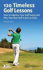 120 Timeless Golf Lessons : How to Improve Your Golf Swing and Play Your Best...