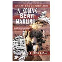 Kodiak Bear Mauling : Living and Dying with Alaska's Bears R. Keith Rogan