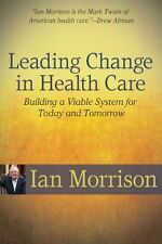 Leading Change in Health Care: Building a Viable System for Today and Tomorrow b