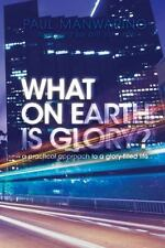 What on Earth is Glory?: A Practical Approach to a Glory-filled Life by Manwari