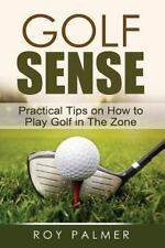 Golf Sense : Practical Tips on How to Play Golf in the Zone by Roy E. Palmer...