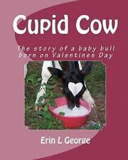Cupid Cow : The Story of a Baby Bull Born on Valentines Day by Erin George...