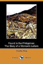Found in the Philippines : The Story of a Woman's Letters by Charles King...