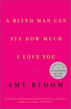 A Blind Man Can See How Much I Love You : Stories by Amy Bloom