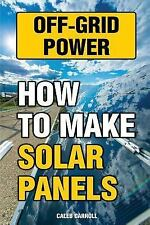 Off-Grid Power: How to Make Solar Panels by Caleb Carroll (2017, Paperback)