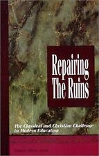Repairing the Ruins : The Classical and Christian Challenge to Modern Education