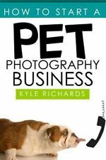 How to Start a Pet Photography Business: By Richards, Kyle