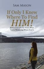 If Only I Knew Where to Find Him! : Biblical Insights for Times When You're...