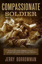 Compassionate Soldier : Remarkable True Stories of Mercy, Heroism, and Honor...