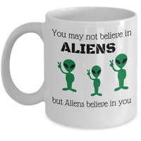 UFO funny gift mug - You may not believe in Aliens but Aliens believe in you
