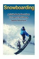 Snowboarding : A Guide Book on How to Learn the Extreme Sports Winter...