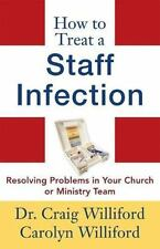 How to Treat a Staff Infection: Resolving Problems in Your Church or Ministry Te
