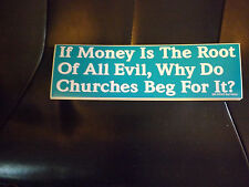 Bumper Sticker--If Money Is The Root Of All Evil, Why Do Churches Beg For It?