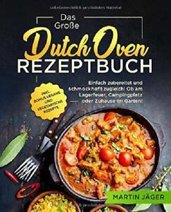 Das Große Dutch Oven Rezeptbuch: Einfach zubereitet und schmackhaft zugleich! Ob