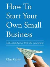 How to Start Your Own Small Business : And Doing Business with the Government...