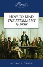 How To Read The Federalist Papers (First Principles Series) by Anthony A. Peacoc