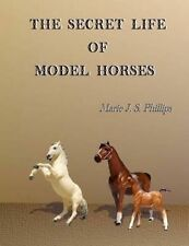 The Secret Life of Model Horses: Volume One by Phillips, Marie J. S. -Paperback