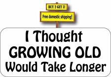 I Thought GROWING OLD Would Take Longer Decal Sticker