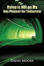 Dying Is Not on My Day Planner for Tomorrow by David Moore (2011, Paperback)