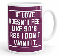 If Love Doesn't Feel Like 90s R&B I Don't Want It Funny Coffee Mug Tea Cup