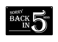 Sorry Back in 5 Minutes - Stylish, Black and White, Acrylic, Sign, Waterproof