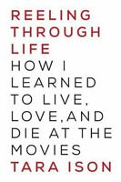 Reeling Through Life : How I Learned to Live, Love and Die at the Movies by...