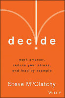 Decide: Work Smarter, Reduce Your Stress, and Lead by Example by Steve McClatchy