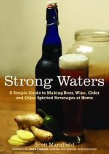Strong Waters : A Simple Guide to Making Beer, Wine, Cider and Other Spirited Be