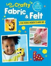 Let's Get Crafty with Fabric & Felt: 25 creative and fun projects for kids aged