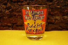 """COMIC SHOT GLASS """"IN TIMES LIKE THESE I SUGGEST ALCOHOL""""-2 1/4""""-Marked Kalan"""