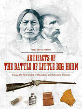 Artifacts of the Battle of Little Big Horn: Custer, the 7th Cavalry & the Lakota and Cheyenne Warriors by Will Hutchison (Hardback, 2016)